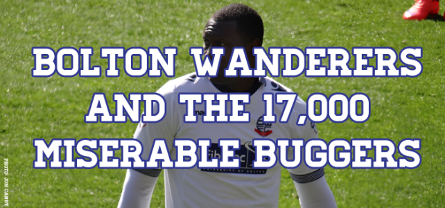 Bolton Wanderers & The 17,000 Miserable Buggers