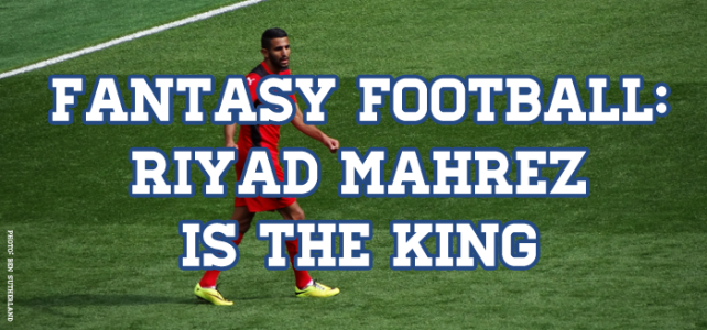 Fantasy Football: Riyad Mahrez Is The King